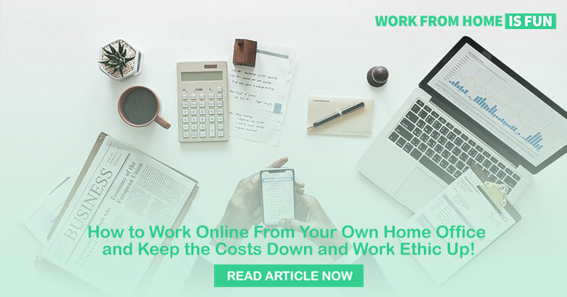 How to Work Online From Your Own Home Office and Keep the Costs Down and Work Ethic Up!